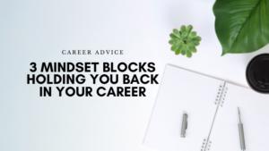 3 Mindset Blocks holding you back in your career